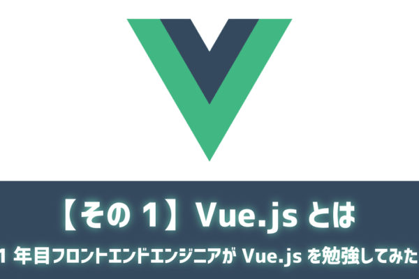【その1】Vue.jsとは ~1年目フロントエンドエンジニアがVue.jsを勉強してみた~