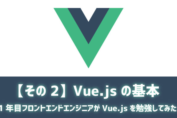 【その2】Vue.jsの基本 ~1年目フロントエンドエンジニアがVue.jsを勉強してみた~