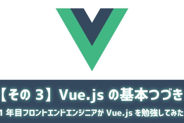 【その3】Vue.jsの基本つづき ~1年目フロントエンドエンジニアがVue.jsを勉強してみた~
