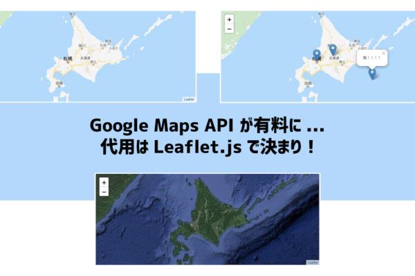 Google Maps API が有料に… 代用はLeaflet.jsで決まり!